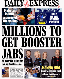 Booster shots Daily Express - 'Millions to get booster jabs' in the UK The Daily Express leads with suggestions from Prime Minister Boris Johnson that millions of people could get Covid booster jabs.