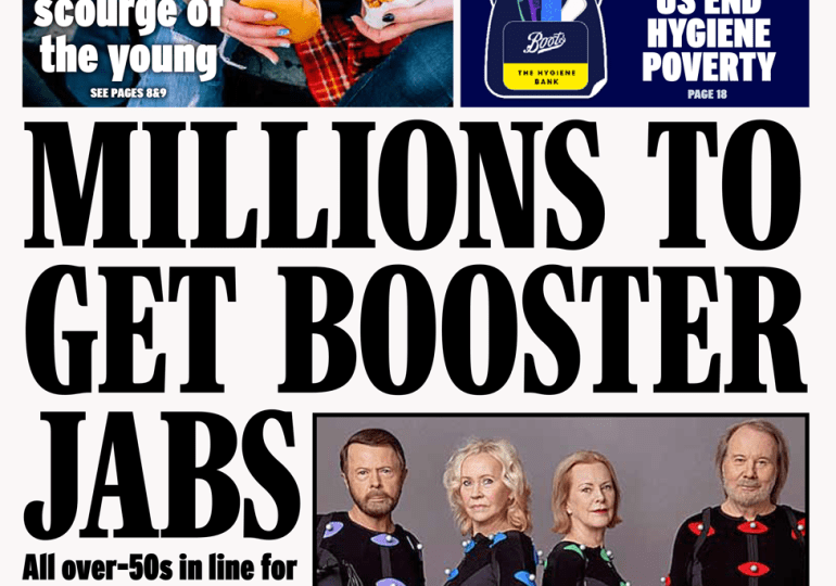 Booster shots Daily Express - 'Millions to get booster jabs' The Daily Express leads with suggestions from Prime Minister Boris Johnson that millions of people could get Covid booster jabs within weeks. The paper says all over-50s are expected to get another dose in the first phase of a booster programme, with the elderly given priority.